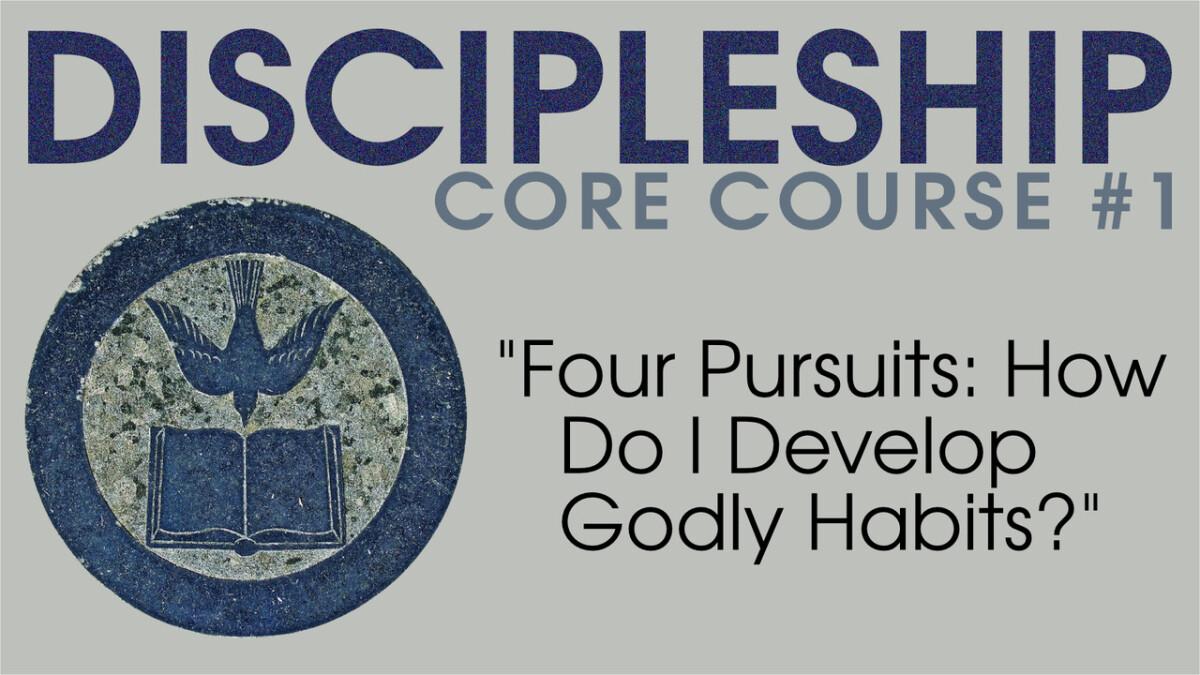 Four Pursuits: How Do I Develop Godly Habits? [Core Discipleship Course]